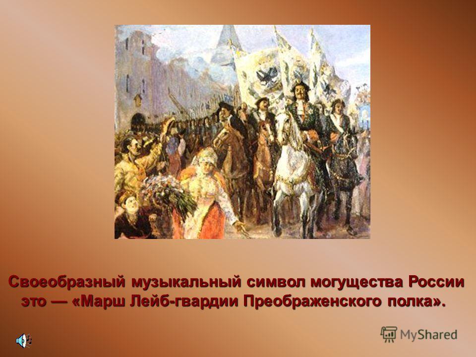 Своеобразный музыкальный символ могущества России это «Марш Лейб-гвардии Преображенского полка». это «Марш Лейб-гвардии Преображенского полка».