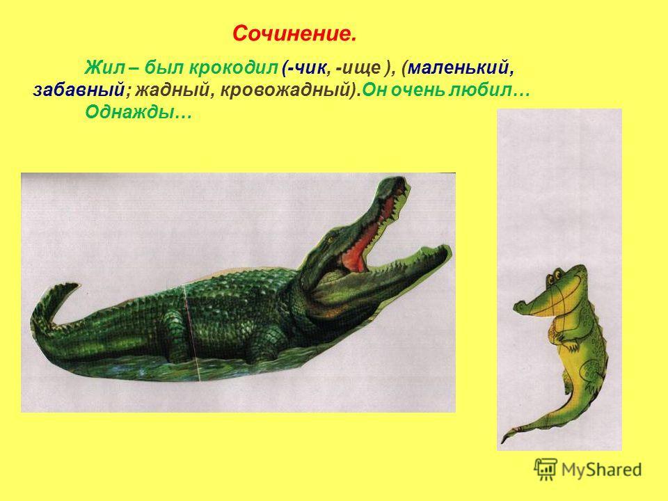 Жил – был крокодил (-чик, -ище ), (маленький, забавный; жадный, кровожадный).Он очень любил… Однажды… Сочинение.