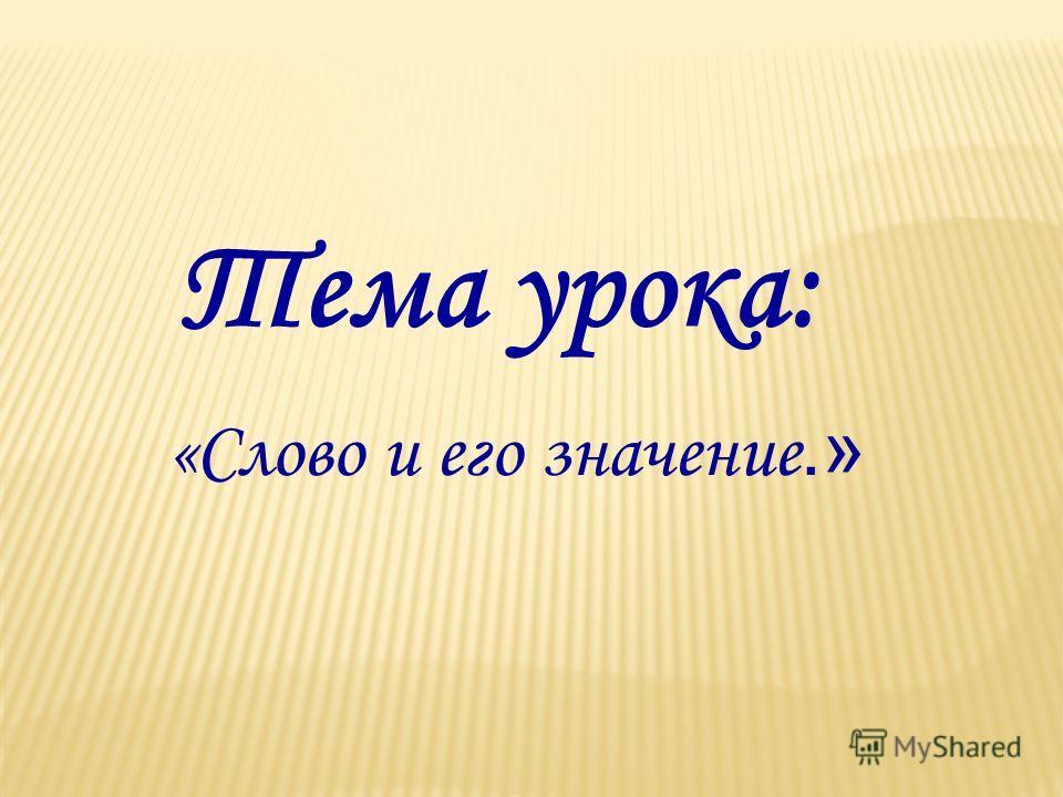 Тема урока: «Слово и его значение.»