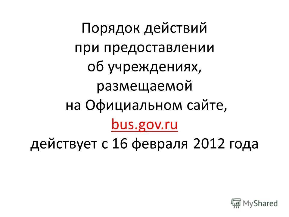 Порядок действий при предоставлении об учреждениях, размещаемой на Официальном сайте, bus.gov.ru действует с 16 февраля 2012 года