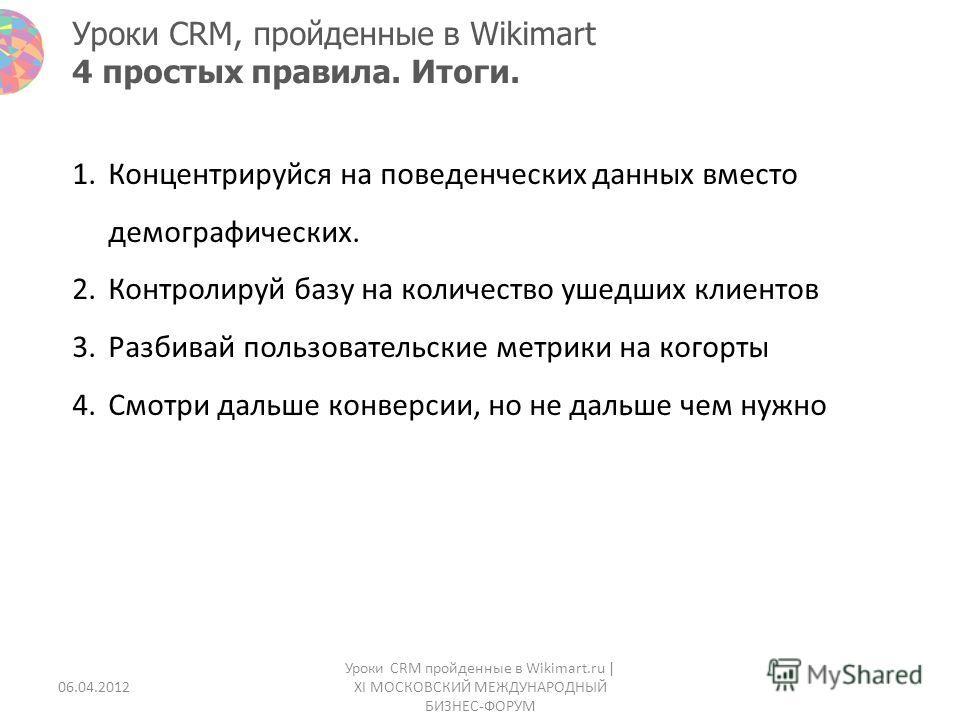 Уроки CRM, пройденные в Wikimart 4 простых правила. Итоги. 1.Концентрируйся на поведенческих данных вместо демографических. 2.Контролируй базу на количество ушедших клиентов 3.Разбивай пользовательские метрики на когорты 4.Смотри дальше конверсии, но