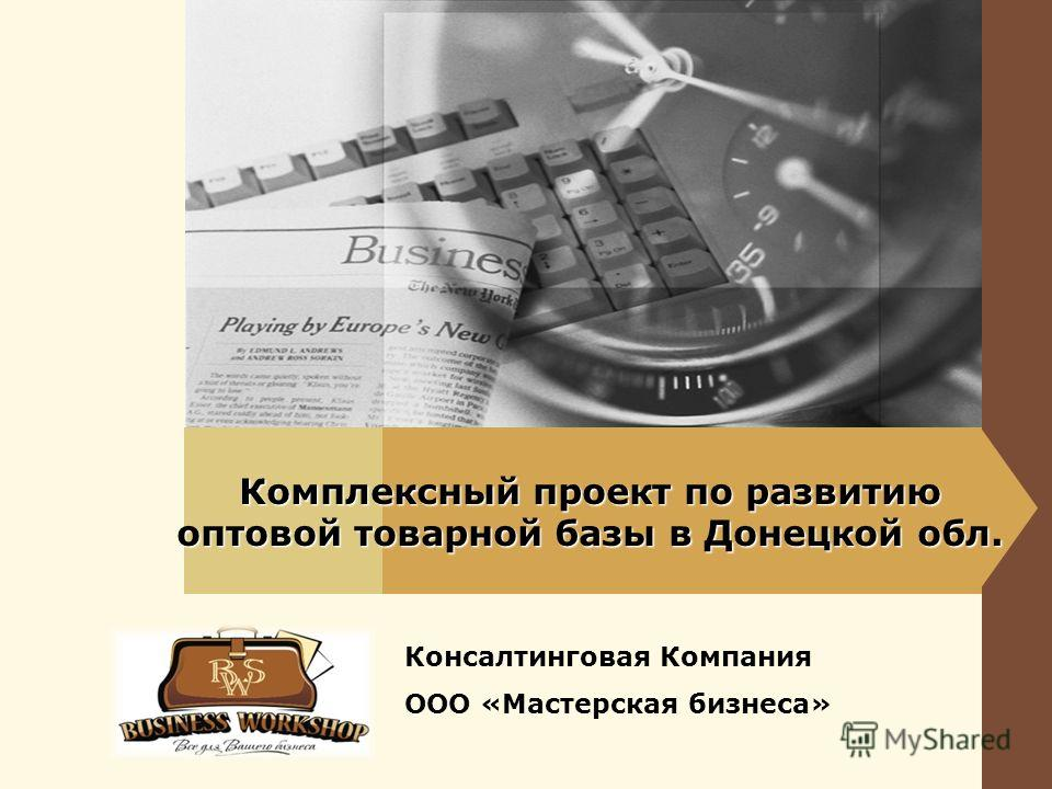 Комплексный проект по развитию оптовой товарной базы в Донецкой обл. Консалтинговая Компания ООО «Мастерская бизнеса»