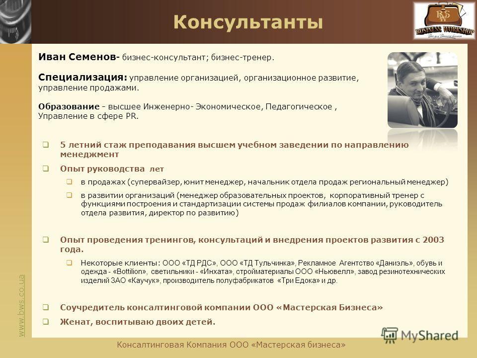 www.bws.co.ua Консультанты Иван Семенов- бизнес-консультант; бизнес-тренер. Специализация: управление организацией, организационное развитие, управление продажами. Образование - высшее Инженерно- Экономическое, Педагогическое, Управление в сфере PR.