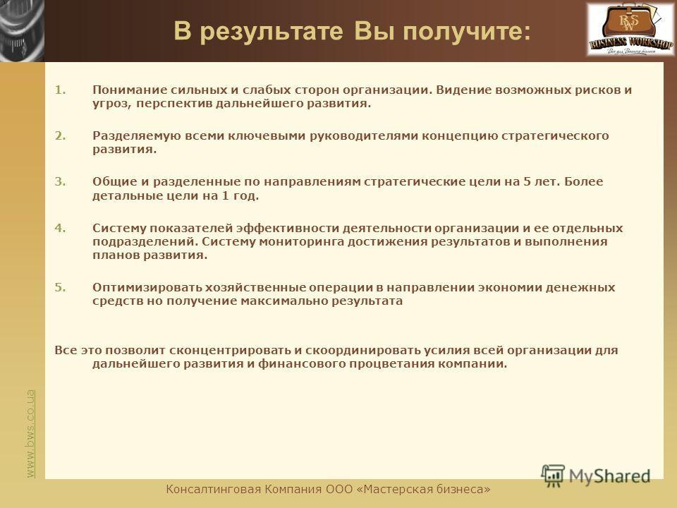 www.bws.co.ua В результате Вы получите: 1.Понимание сильных и слабых сторон организации. Видение возможных рисков и угроз, перспектив дальнейшего развития. 2.Разделяемую всеми ключевыми руководителями концепцию стратегического развития. 3.Общие и раз