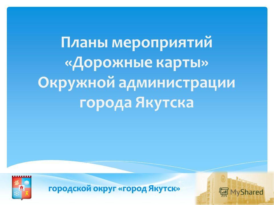 Планы мероприятий «Дорожные карты» Окружной администрации города Якутска