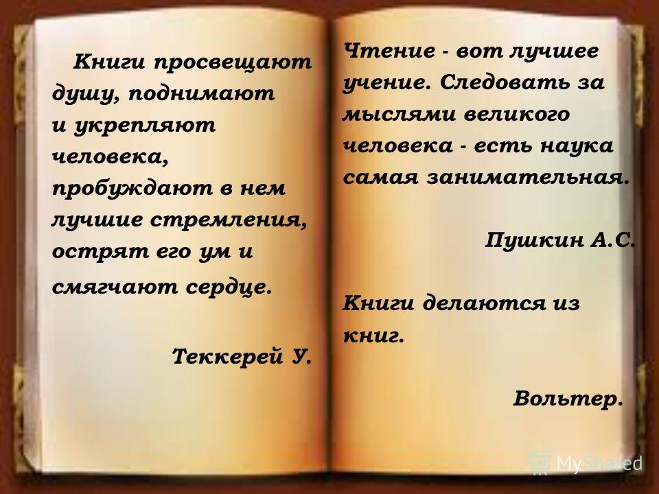 Книги просвещают душу, поднимают и укрепляют человека, пробуждают в нем лучшие стремления, острят его ум и смягчают сердце. Теккерей У. Чтение - вот лучшее учение. Следовать за мыслями великого человека - есть наука самая занимательная. Пушкин А.С. К