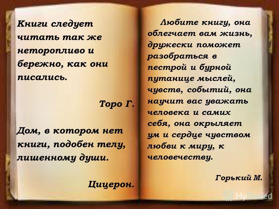 Книги следует читать так же неторопливо и бережно, как они писались. Торо Г. Дом, в котором нет книги, подобен телу, лишенному души. Цицерон. Любите книгу, она облегчает вам жизнь, дружески поможет разобраться в пестрой и бурной путанице мыслей, чувс