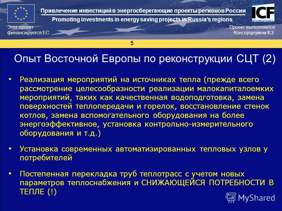 5 Этот проект финансируется ЕС Проект выполняется Консорциумом ICF Привлечение инвестиций в энергосберегающие проекты регионов России Promoting investments in energy saving projects in Russias regions Опыт Восточной Европы по реконструкции СЦТ (2) Ре