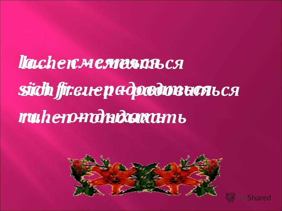 lachen – смеяться sich freuen – радоваться ruhen – отдыхать la…. – смеяться sich fr.... – радоваться ru... – отдыхать