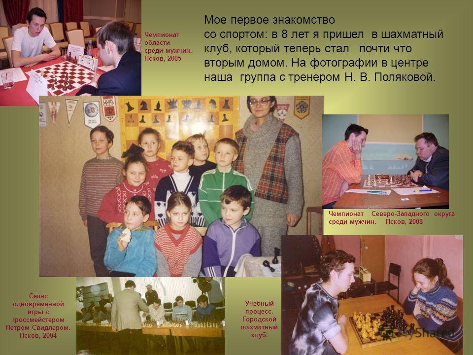 Мое первое знакомство со спортом: в 8 лет я пришел в шахматный клуб, который теперь стал почти что вторым домом. На фотографии в центре наша группа с тренером Н. В. Поляковой. Чемпионат области среди мужчин. Псков, 2005 Сеанс одновременной игры с гро