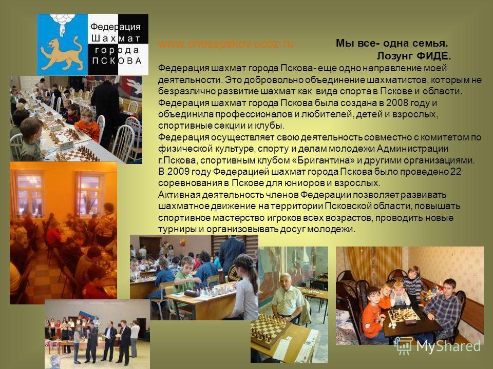 Мы все- одна семья. Лозунг ФИДЕ. Федерация шахмат города Пскова- еще одно направление моей деятельности. Это добровольно объединение шахматистов, которым не безразлично развитие шахмат как вида спорта в Пскове и области. Федерация шахмат города Псков