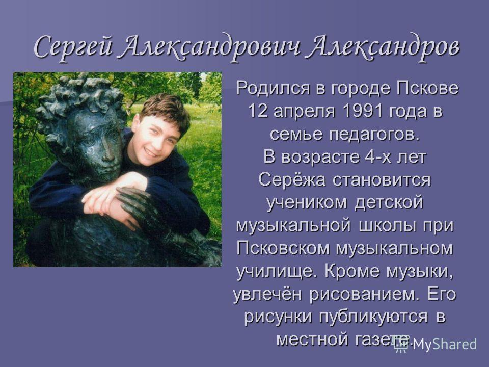 Сергей Александрович Александров Родился в городе Пскове 12 апреля 1991 года в семье педагогов. В возрасте 4-х лет Серёжа становится учеником детской музыкальной школы при Псковском музыкальном училище. Кроме музыки, увлечён рисованием. Его рисунки п