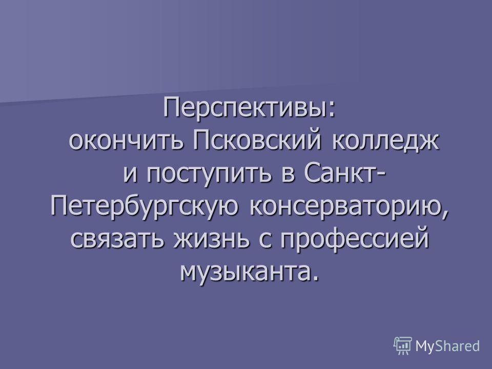 Перспективы: окончить Псковский колледж и поступить в Санкт- Петербургскую консерваторию, связать жизнь с профессией музыканта.