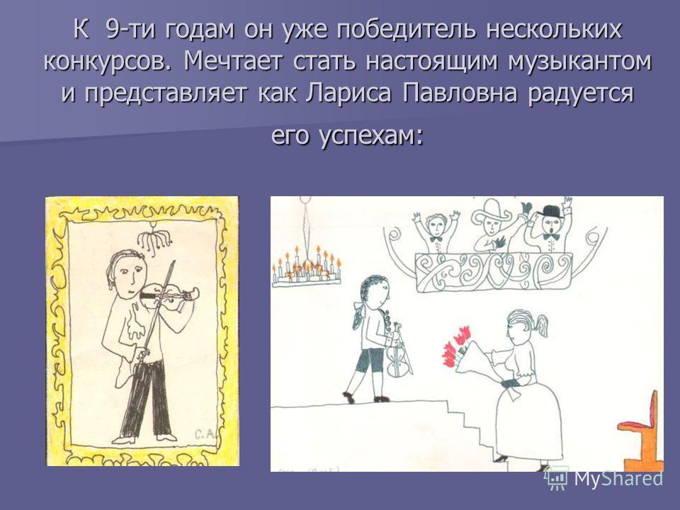 К 9-ти годам он уже победитель нескольких конкурсов. Мечтает стать настоящим музыкантом и представляет как Лариса Павловна радуется его успехам: