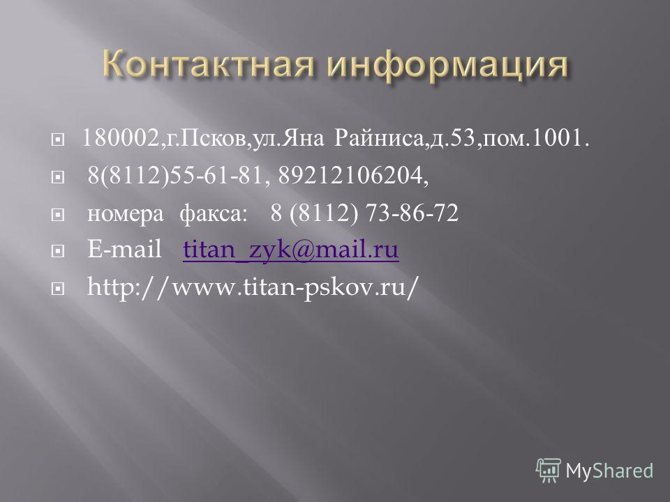 180002, г. Псков, ул. Яна Райниса, д.53, пом.1001. 8(8112)55-61-81, 89212106204, номера факса : 8 (8112) 73-86-72 E-mail titan_zyk@mail.rutitan_zyk@mail.ru http://www.titan-pskov.ru/