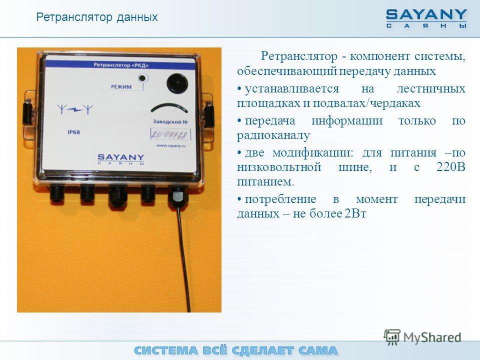 Ретранслятор - компонент системы, обеспечивающий передачу данных устанавливается на лестничных площадках и подвалах/чердаках передача информации только по радиоканалу две модификации: для питания –по низковольтной шине, и с 220В питанием. потребление