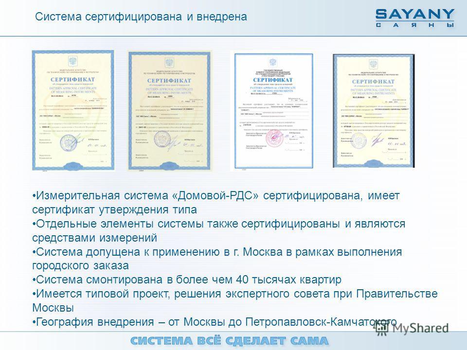 Система сертифицирована и внедрена Измерительная система «Домовой-РДС» сертифицирована, имеет сертификат утверждения типа Отдельные элементы системы также сертифицированы и являются средствами измерений Система допущена к применению в г. Москва в рам