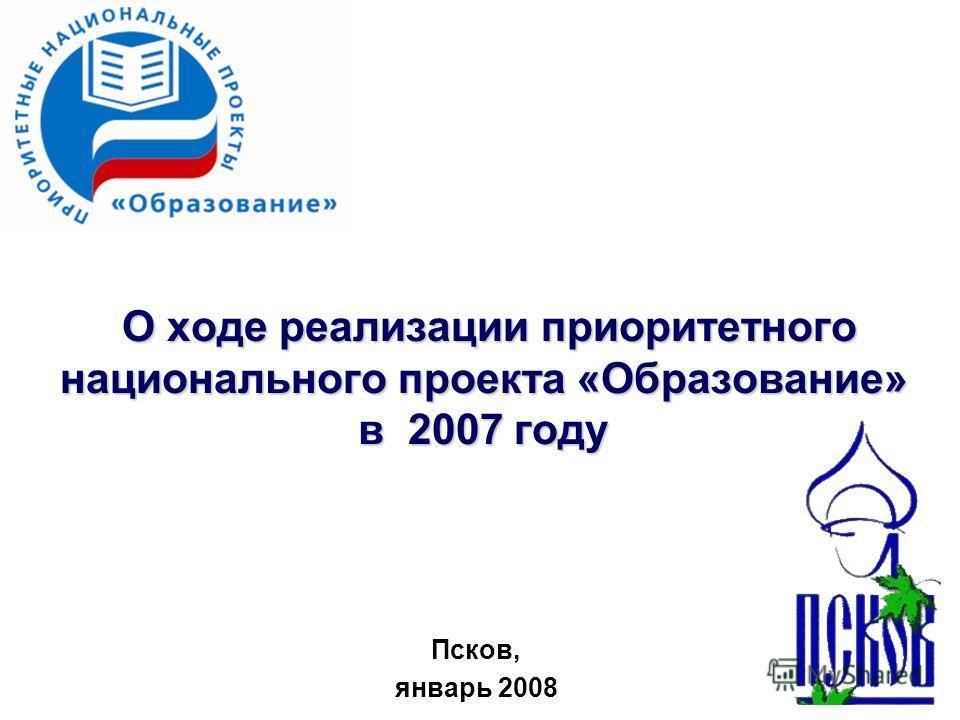 О ходе реализации приоритетного национального проекта «Образование» в 2007 году О ходе реализации приоритетного национального проекта «Образование» в 2007 году Псков, январь 2008