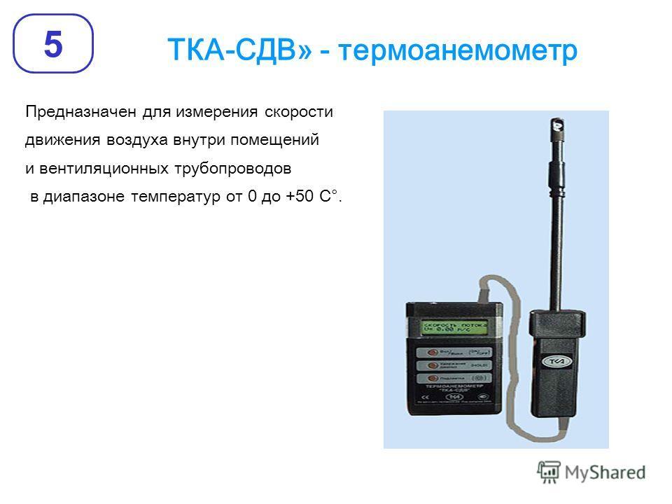 ТКА-СДВ» - термоанемометр 5 Предназначен для измерения скорости движения воздуха внутри помещений и вентиляционных трубопроводов в диапазоне температур от 0 до +50 С°.