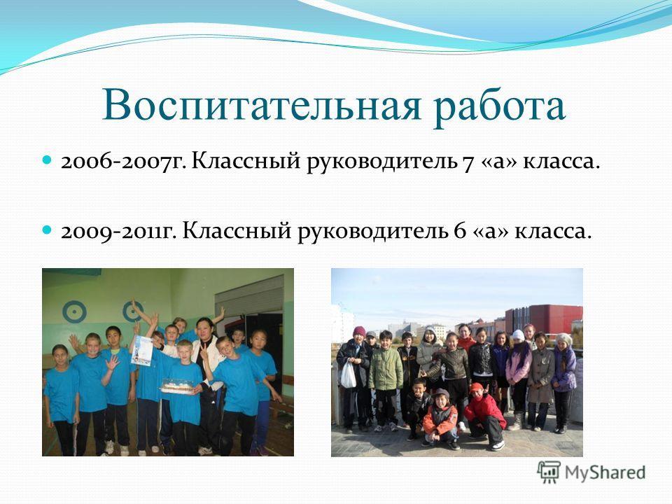 Воспитательная работа 2006-2007г. Классный руководитель 7 «а» класса. 2009-2011г. Классный руководитель 6 «а» класса.