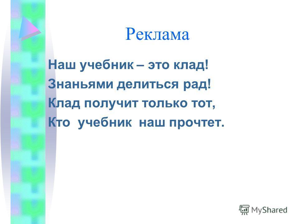 Реклама Наш учебник – это клад! Знаньями делиться рад! Клад получит только тот, Кто учебник наш прочтет.