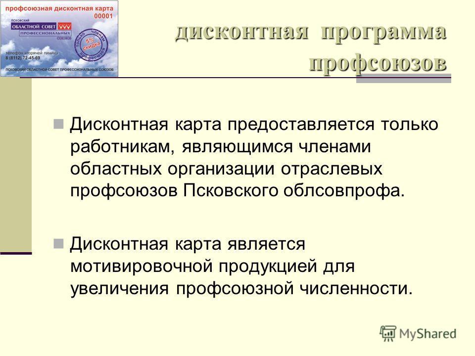 Дисконтная карта предоставляется только работникам, являющимся членами областных организации отраслевых профсоюзов Псковского облсовпрофа. Дисконтная карта является мотивировочной продукцией для увеличения профсоюзной численности.