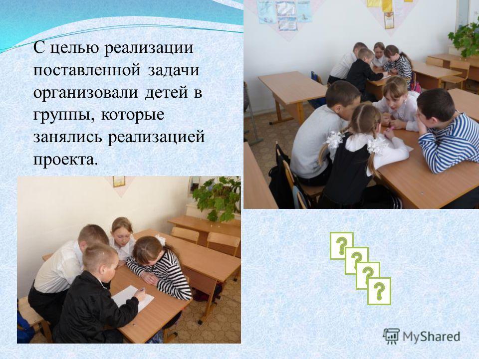 С целью реализации поставленной задачи организовали детей в группы, которые занялись реализацией проекта.
