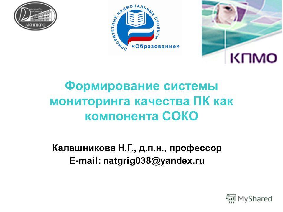 Формирование системы мониторинга качества ПК как компонента СОКО Калашникова Н.Г., д.п.н., профессор E-mail: natgrig038@yandex.ru