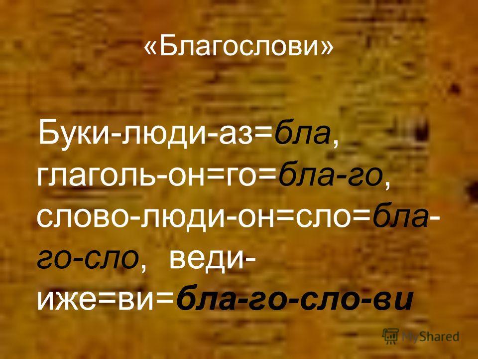 «Благослови» Буки-люди-аз=бла, глаголь-он=го=бла-го, слово-люди-он=сло=бла- го-сло, веди- иже=ви=бла-го-сло-ви