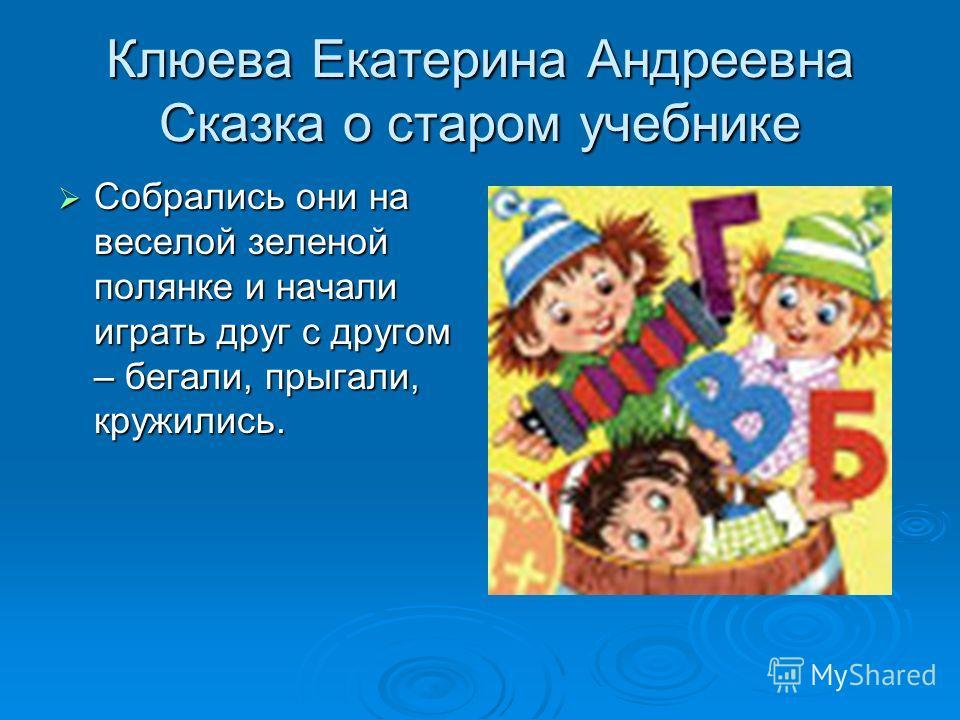 Клюева Екатерина Андреевна Сказка о старом учебнике Собрались они на веселой зеленой полянке и начали играть друг с другом – бегали, прыгали, кружились. Собрались они на веселой зеленой полянке и начали играть друг с другом – бегали, прыгали, кружили