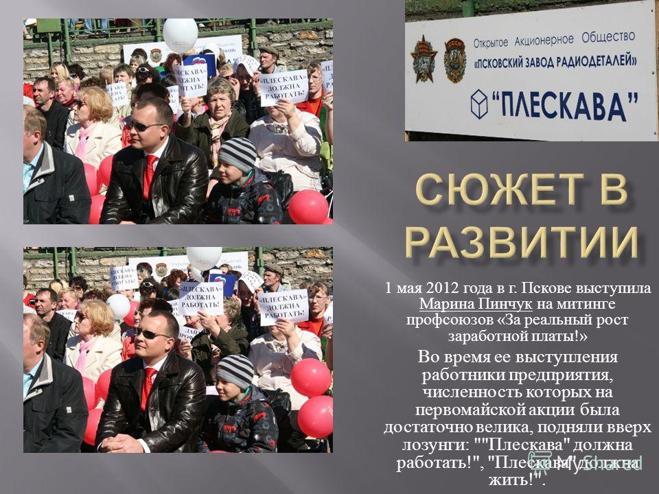 1 мая 2012 года в г. Пскове выступила Марина Пинчук на митинге профсоюзов « За реальный рост заработной платы !» Во время ее выступления работники предприятия, численность которых на первомайской акции была достаточно велика, подняли вверх лозунги :