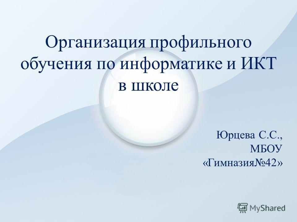 Организация профильного обучения по информатике и ИКТ в школе Юрцева С.С., МБОУ «Гимназия42»