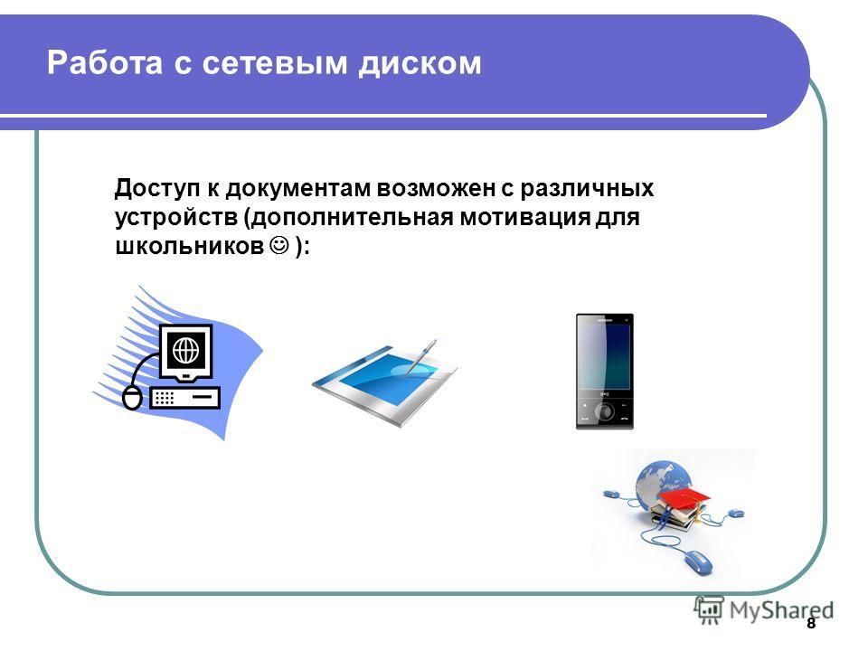 8 Работа с сетевым диском Доступ к документам возможен с различных устройств (дополнительная мотивация для школьников ):