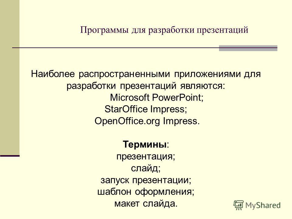 Программы для разработки презентаций Наиболее распространенными приложениями для разработки презентаций являются: Microsoft PowerPoint; StarOffice Impress; OpenOffice.org Impress. Термины: презентация; слайд; запуск презентации; шаблон оформления; ма