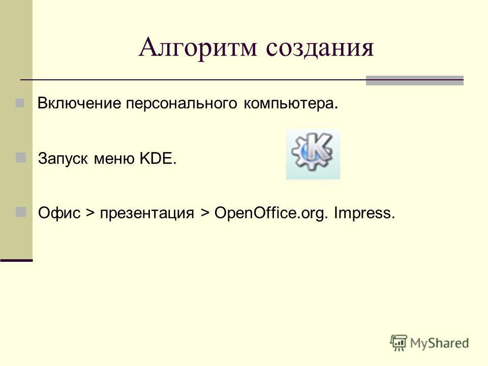 Алгоритм создания Включение персонального компьютера. Запуск меню KDE. Офис > презентация > OpenOffice.org. Impress.