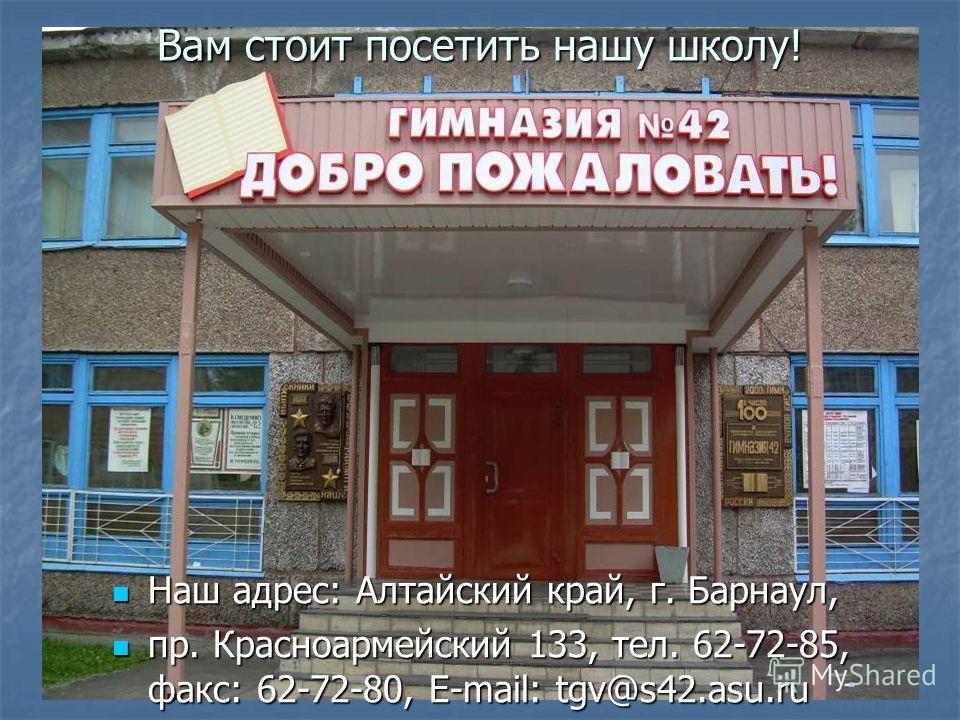 Вам стоит посетить нашу школу! Наш адрес: Алтайский край, г. Барнаул, Наш адрес: Алтайский край, г. Барнаул, пр. Красноармейский 133, тел. 62-72-85, факс: 62-72-80, E-mail: tgv@s42.asu.ru пр. Красноармейский 133, тел. 62-72-85, факс: 62-72-80, E-mail