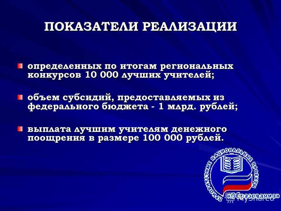 ПОКАЗАТЕЛИ РЕАЛИЗАЦИИ определенных по итогам региональных конкурсов 10 000 лучших учителей; объем субсидий, предоставляемых из федерального бюджета - 1 млрд. рублей; выплата лучшим учителям денежного поощрения в размере 100 000 рублей.
