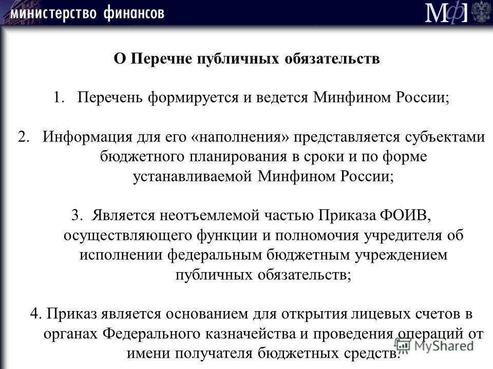 О Перечне публичных обязательств 1.Перечень формируется и ведется Минфином России; 2.Информация для его «наполнения» представляется субъектами бюджетного планирования в сроки и по форме устанавливаемой Минфином России; 3. Является неотъемлемой частью