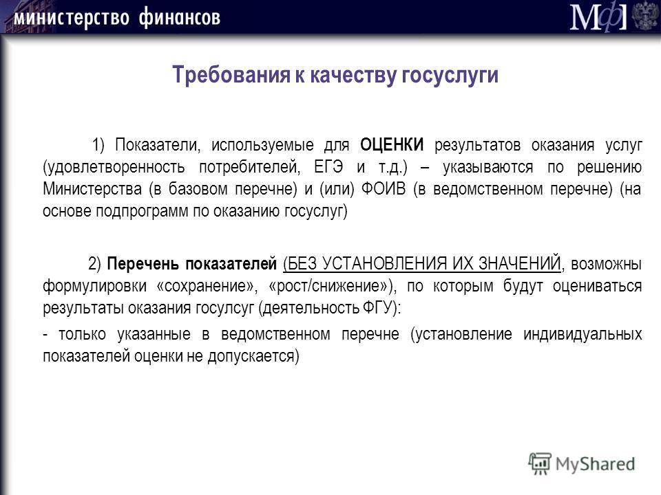Требования к качеству госуслуги 1) Показатели, используемые для ОЦЕНКИ результатов оказания услуг (удовлетворенность потребителей, ЕГЭ и т.д.) – указываются по решению Министерства (в базовом перечне) и (или) ФОИВ (в ведомственном перечне) (на основе