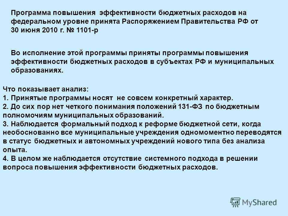 Программа повышения эффективности бюджетных расходов на федеральном уровне принята Распоряжением Правительства РФ от 30 июня 2010 г. 1101-р Во исполнение этой программы приняты программы повышения эффективности бюджетных расходов в субъектах РФ и мун