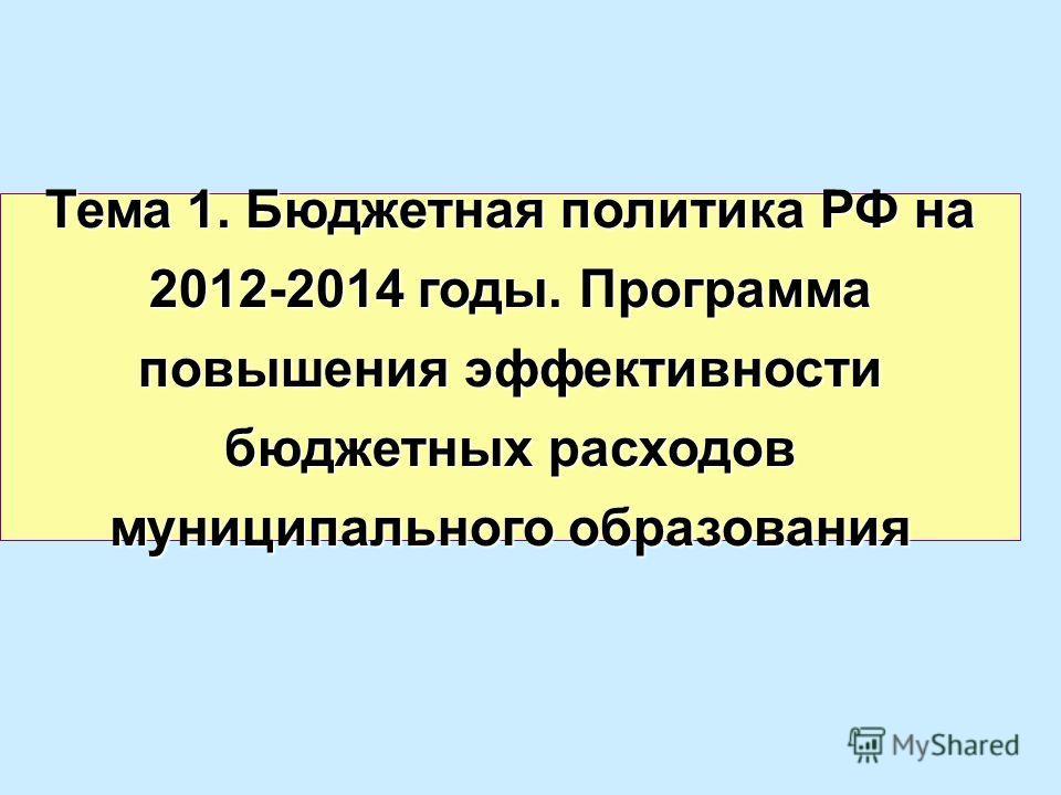 Тема 1. Бюджетная политика РФ на 2012-2014 годы. Программа повышения эффективности бюджетных расходов муниципального образования
