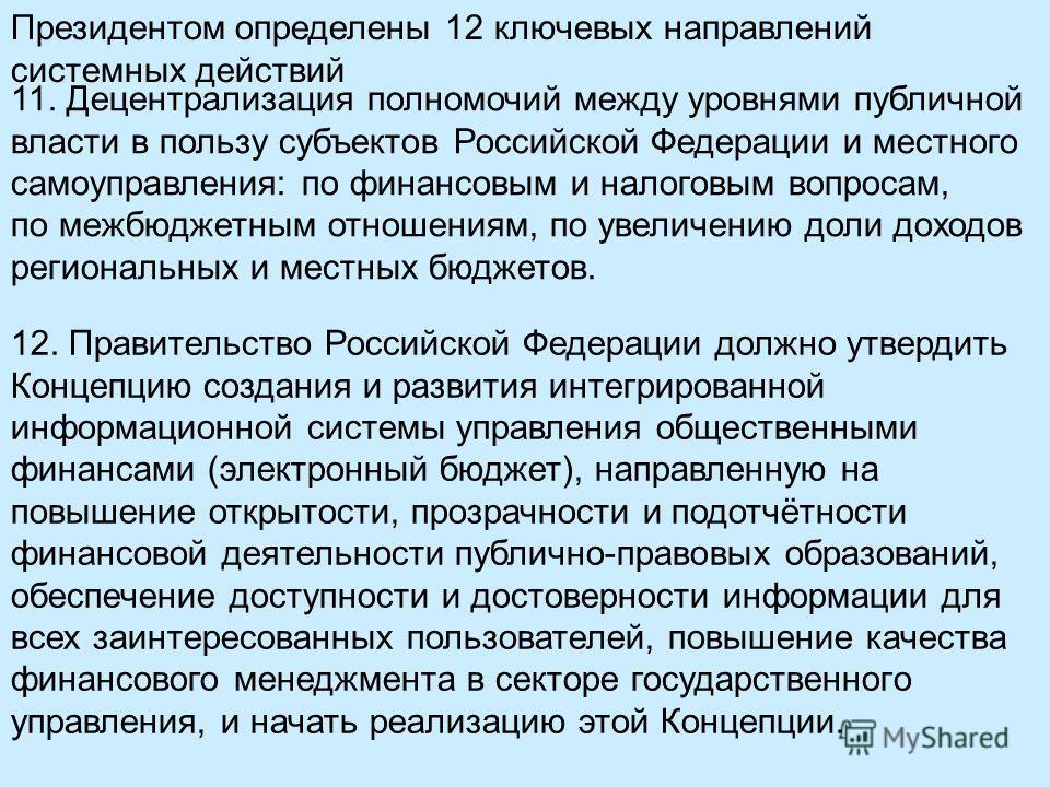 Президентом определены 12 ключевых направлений системных действий 11. Децентрализация полномочий между уровнями публичной власти в пользу субъектов Российской Федерации и местного самоуправления: по финансовым и налоговым вопросам, по межбюджетным от