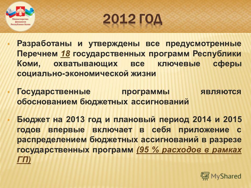 Разработаны и утверждены все предусмотренные Перечнем 18 государственных программ Республики Коми, охватывающих все ключевые сферы социально-экономической жизни Государственные программы являются обоснованием бюджетных ассигнований Бюджет на 2013 год