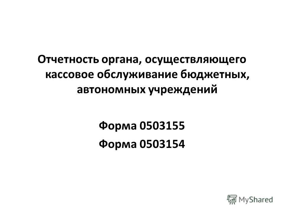 Отчетность органа, осуществляющего кассовое обслуживание бюджетных, автономных учреждений Форма 0503155 Форма 0503154