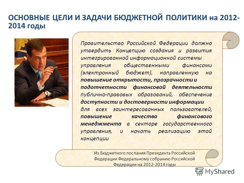 ОСНОВНЫЕ ЦЕЛИ И ЗАДАЧИ БЮДЖЕТНОЙ ПОЛИТИКИ на 2012- 2014 годы Из Бюджетного послания Президента Российской Федерации Федеральному собранию Российской Федерации на 2012-2014 годы Правительство Российской Федерации должно утвердить Концепцию создания и