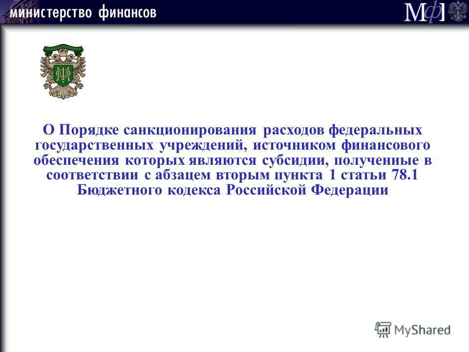 О Порядке санкционирования расходов федеральных государственных учреждений, источником финансового обеспечения которых являются субсидии, полученные в соответствии с абзацем вторым пункта 1 статьи 78.1 Бюджетного кодекса Российской Федерации