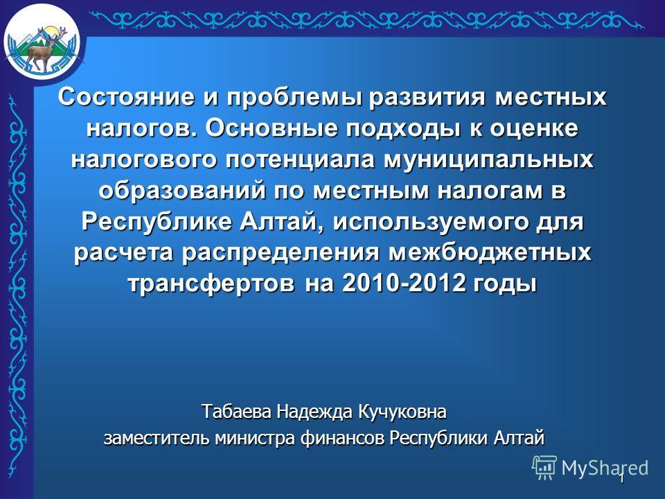1 Состояние и проблемы развития местных налогов. Основные подходы к оценке налогового потенциала муниципальных образований по местным налогам в Республике Алтай, используемого для расчета распределения межбюджетных трансфертов на 2010-2012 годы Табае
