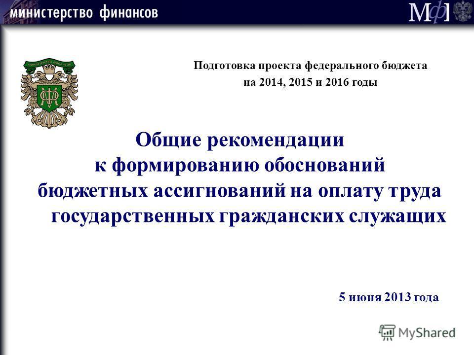 Подготовка проекта федерального бюджета на 2014, 2015 и 2016 годы Общие рекомендации к формированию обоснований бюджетных ассигнований на оплату труда государственных гражданских служащих 5 июня 2013 года