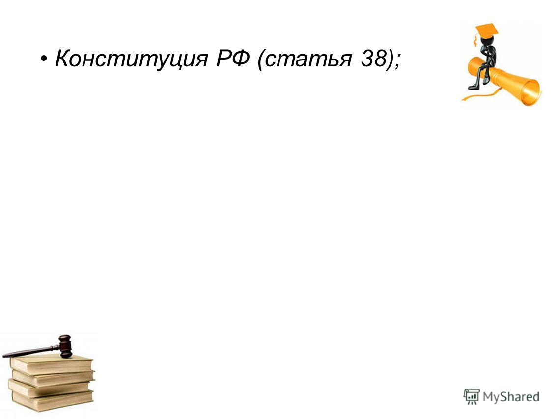 Конституция РФ (статья 38);