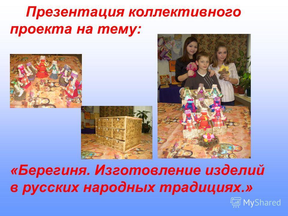 Презентация коллективного проекта на тему: «Берегиня. Изготовление изделий в русских народных традициях.»